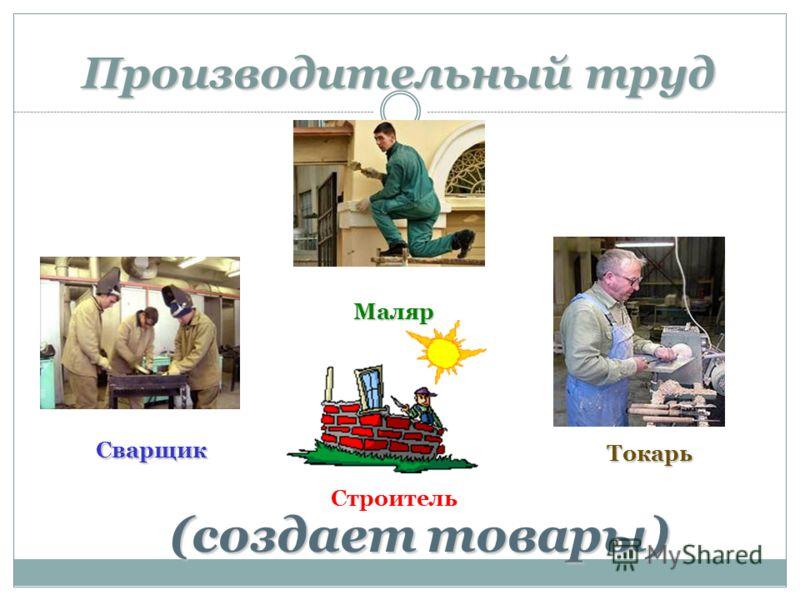 Производительный труд (создает товары) Маляр Сварщик Токарь Строитель