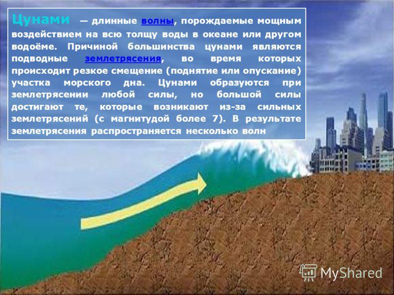 Цунами длинные волны, порождаемые мощным воздействием на всю толщу воды в океане или другом водоёме. Причиной большинства цунами являются подводные землетрясения, во время которых происходит резкое смещение (поднятие или опускание) участка морского д