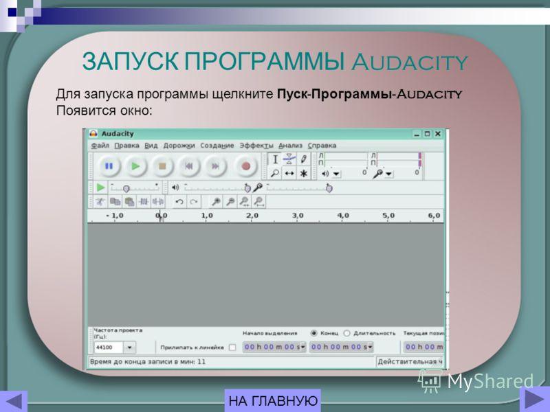 ЗАПУСК ПРОГРАММЫ Audacity Для запуска программы щелкните Пуск - Программы -Audacity Появится окно : НА ГЛАВНУЮ