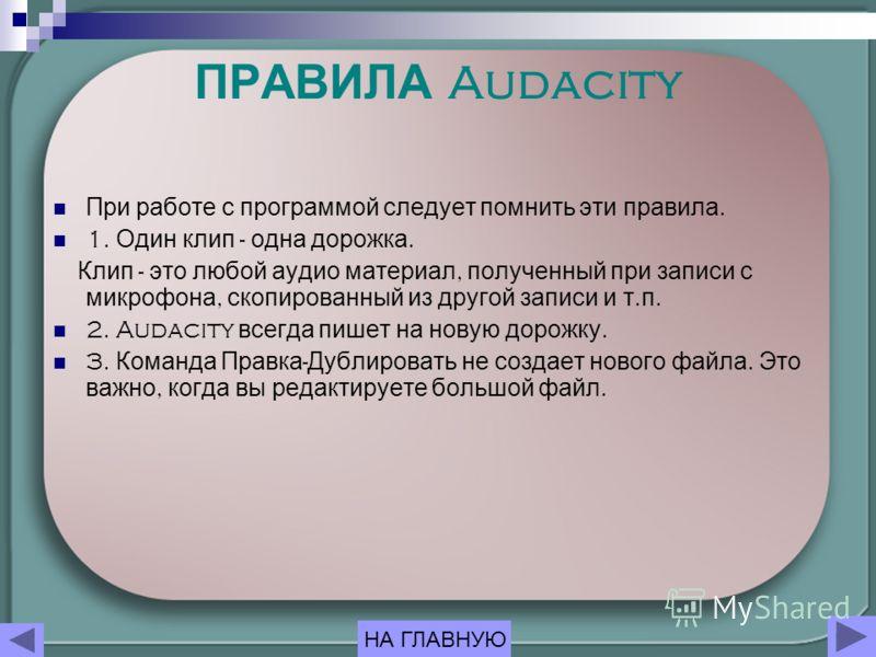 ПРАВИЛА Audacity При работе с программой следует помнить эти правила. 1. Один клип - одна дорожка. Клип - это любой аудио материал, полученный при записи с микрофона, скопированный из другой записи и т. п. 2. Audacity всегда пишет на новую дорожку. 3
