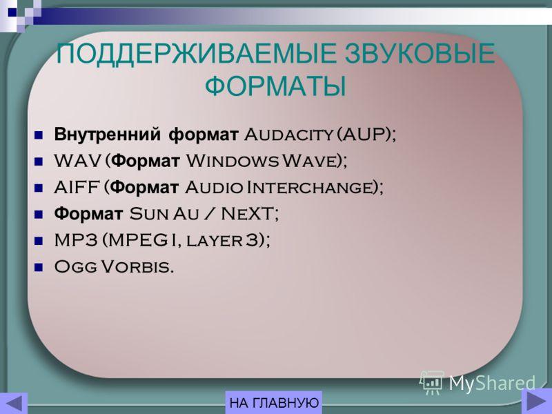 ПОДДЕРЖИВАЕМЫЕ ЗВУКОВЫЕ ФОРМАТЫ Внутренний формат Audacity (AUP); WAV ( Формат Windows Wave); AIFF ( Формат Audio Interchange); Формат Sun Au / NeXT; MP3 (MPEG I, layer 3); Ogg Vorbis. НА ГЛАВНУЮ