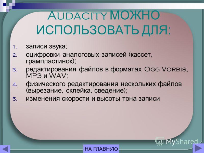 Audacity МОЖНО ИСПОЛЬЗОВАТЬ ДЛЯ : 1. записи звука ; 2. оцифровки аналоговых записей ( кассет, грампластинок ); 3. редактирования файлов в форматах Ogg Vorbis, MP3 и WAV; 4. физического редактирования нескольких файлов ( вырезание, склейка, сведение )