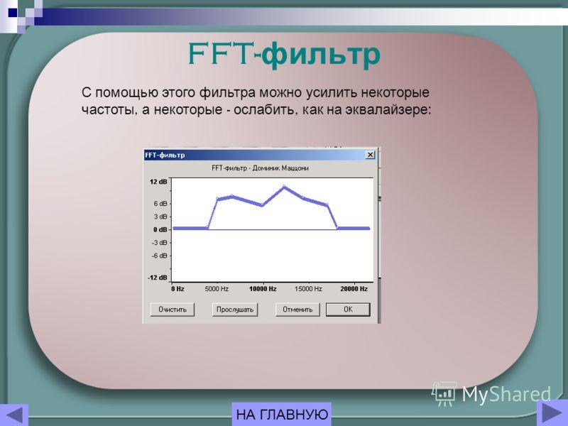 FFT- фильтр С помощью этого фильтра можно усилить некоторые частоты, а некоторые - ослабить, как на эквалайзере : НА ГЛАВНУЮ