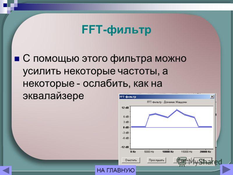 FFT-фильтр С помощью этого фильтра можно усилить некоторые частоты, а некоторые - ослабить, как на эквалайзере НА ГЛАВНУЮ
