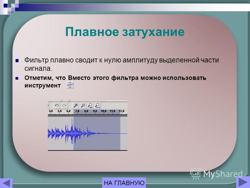 Плавное затухание Фильтр плавно сводит к нулю амплитуду выделенной части сигнала. Отметим, что Вместо этого фильтра можно использовать инструмент НА ГЛАВНУЮ