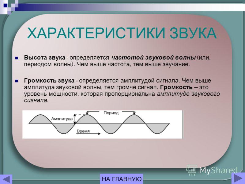 ХАРАКТЕРИСТИКИ ЗВУКА Высота звука - определяется частотой звуковой волны ( или, периодом волны ). Чем выше частота, тем выше звучание. Громкость звука - определяется амплитудой сигнала. Чем выше амплитуда звуковой волны, тем громче сигнал. Громкость