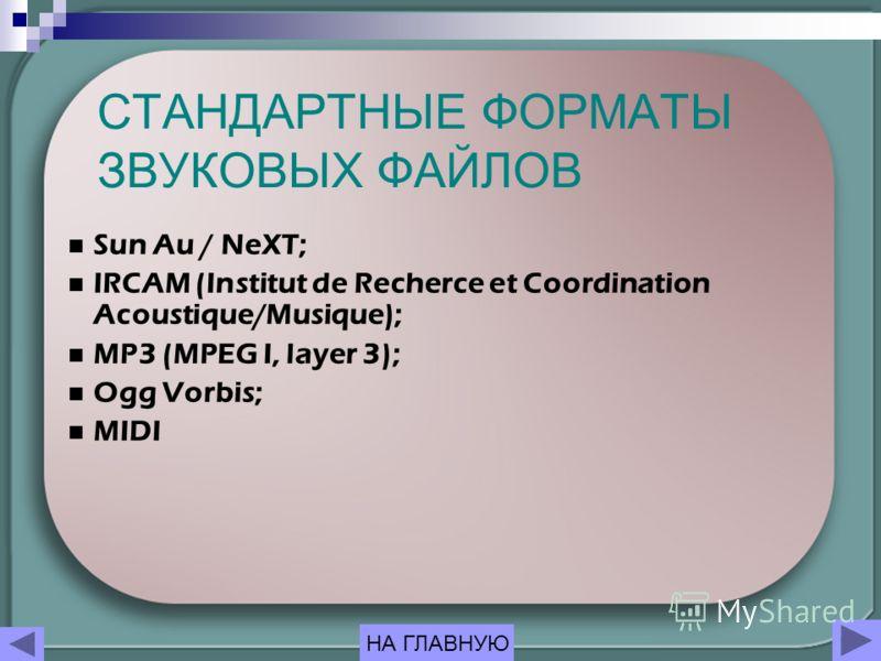 СТАНДАРТНЫЕ ФОРМАТЫ ЗВУКОВЫХ ФАЙЛОВ Sun Au / NeXT; IRCAM (Institut de Recherce et Coordination Acoustique/Musique); MP3 (MPEG I, layer 3); Ogg Vorbis; MIDI НА ГЛАВНУЮ