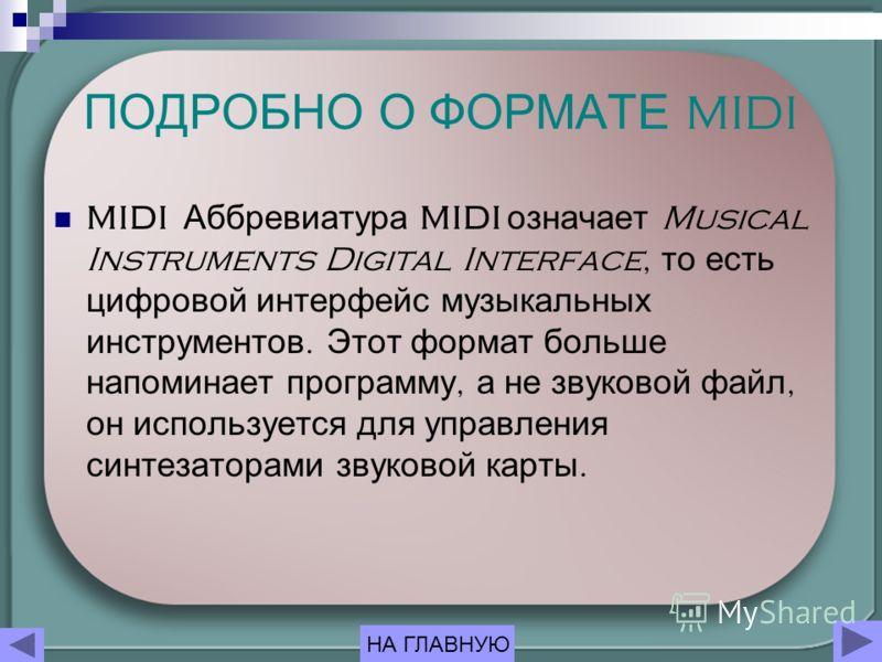 ПОДРОБНО О ФОРМАТЕ MIDI MIDI Аббревиатура MIDI означает Musical Instruments Digital Interface, то есть цифровой интерфейс музыкальных инструментов. Этот формат больше напоминает программу, а не звуковой файл, он используется для управления синтезатор