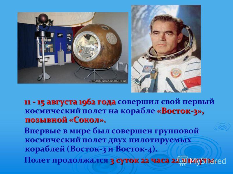 11 - 15 августа 1962 года «Восток-3», позывной «Сокол». 11 - 15 августа 1962 года совершил свой первый космический полет на корабле «Восток-3», позывной «Сокол». Впервые в мире был совершен групповой космический полет двух пилотируемых кораблей (Вост
