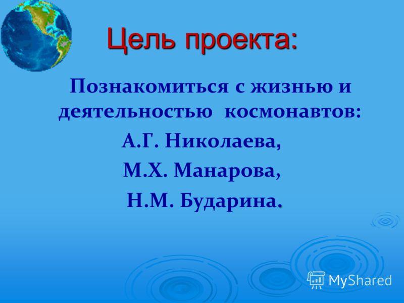 Цель проекта: Познакомиться с жизнью и деятельностью космонавтов: А.Г. Николаева, М.Х. Манарова,. Н.М. Бударина.