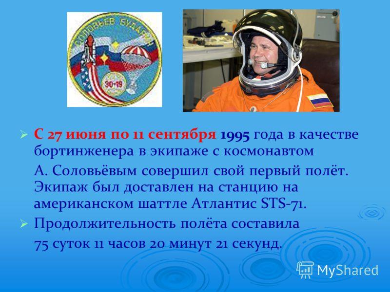 С 27 июня по 11 сентября 1995 года в качестве бортинженера в экипаже с космонавтом А. Соловьёвым совершил свой первый полёт. Экипаж был доставлен на станцию на американском шаттле Атлантис STS-71. Продолжительность полёта составила 75 суток 11 часов
