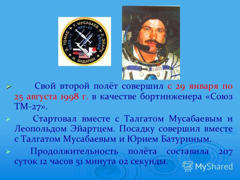 Свой второй полёт совершил с 29 января по 25 августа 1998 г. в качестве бортинженера «Союз ТМ-27». Стартовал вместе с Талгатом Мусабаевым и Леопольдом Эйартцем. Посадку совершил вместе с Талгатом Мусабаевым и Юрием Батуриным. Продолжительность полёта