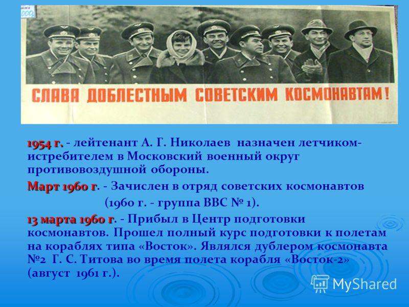 1954 г. 1954 г. - лейтенант А. Г. Николаев назначен летчиком- истребителем в Московский военный округ противовоздушной обороны. Март 1960 г Март 1960 г. - Зачислен в отряд советских космонавтов (1960 г. - группа ВВС 1). 13 марта 1960 г 13 марта 1960