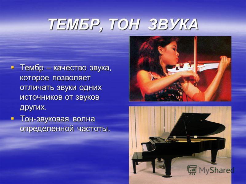 ТЕМБР, ТОН ЗВУКА Тембр – качество звука, которое позволяет отличать звуки одних источников от звуков других. Тембр – качество звука, которое позволяет отличать звуки одних источников от звуков других. Тон-звуковая волна определенной частоты. Тон-звук