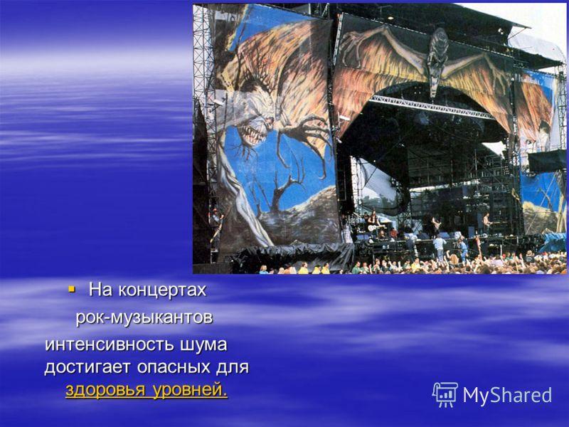 На концертах На концертах рок-музыкантов рок-музыкантов интенсивность шума достигает опасных для здоровья уровней. здоровья уровней. здоровья уровней.