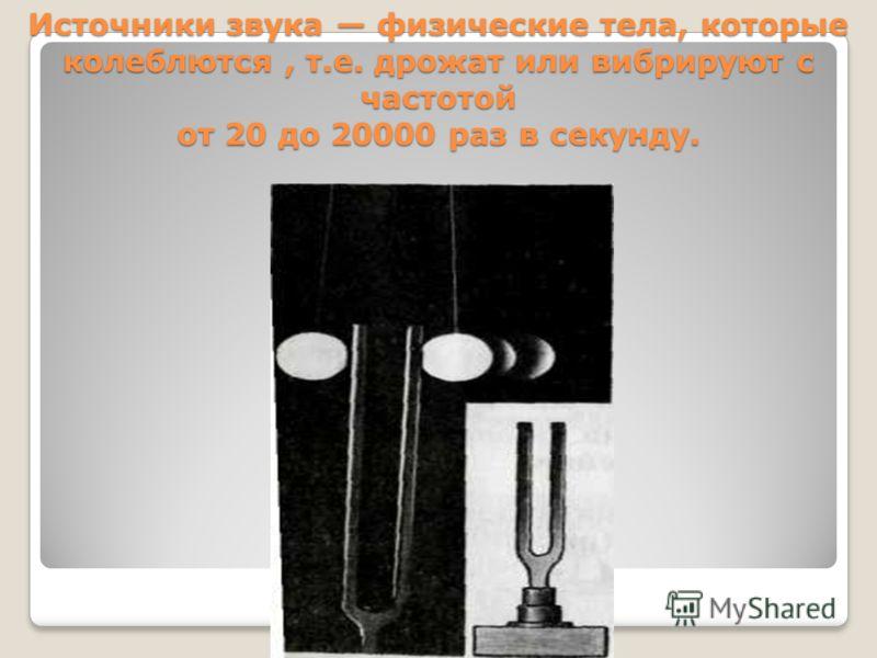 Источники звука физические тела, которые колеблются, т.е. дрожат или вибрируют с частотой от 20 до 20000 раз в секунду.