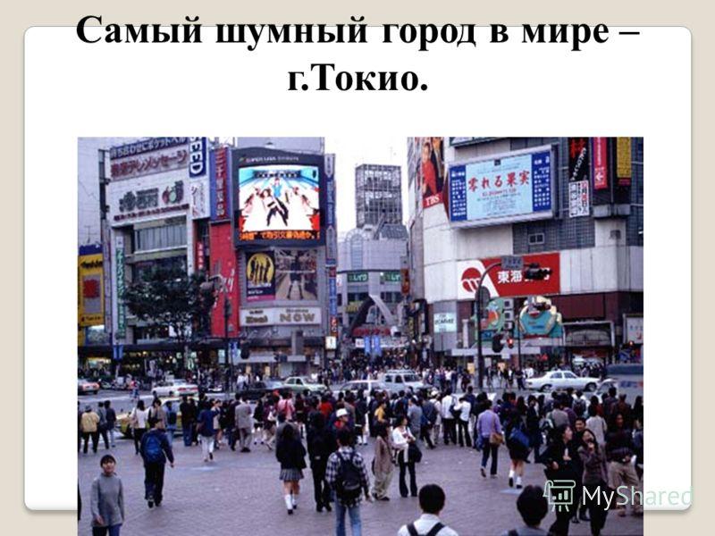 Самый шумный город в мире – г.Токио.