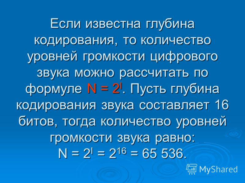 Если известна глубина кодирования, то количество уровней громкости цифрового звука можно рассчитать по формуле N = 2 I. Пусть глубина кодирования звука составляет 16 битов, тогда количество уровней громкости звука равно: N = 2 I = 2 16 = 65 536.