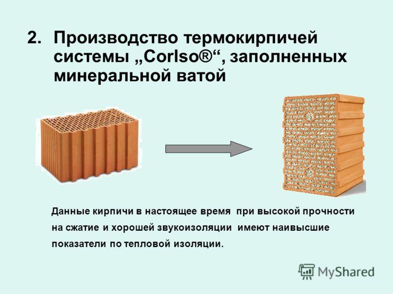 2.Производство термокирпичей системы Corlso®, заполненных минеральной ватой Данные кирпичи в настоящее время при высокой прочности на сжатие и хорошей звукоизоляции имеют наивысшие показатели по тепловой изоляции.