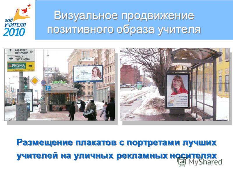Визуальное продвижение позитивного образа учителя Размещение плакатов с портретами лучших учителей на уличных рекламных носителях Размещение плакатов с портретами лучших учителей на уличных рекламных носителях