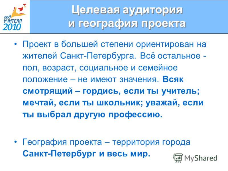 Целевая аудитория и география проекта Проект в большей степени ориентирован на жителей Санкт-Петербурга. Всё остальное - пол, возраст, социальное и семейное положение – не имеют значения. Всяк смотрящий – гордись, если ты учитель; мечтай, если ты шко