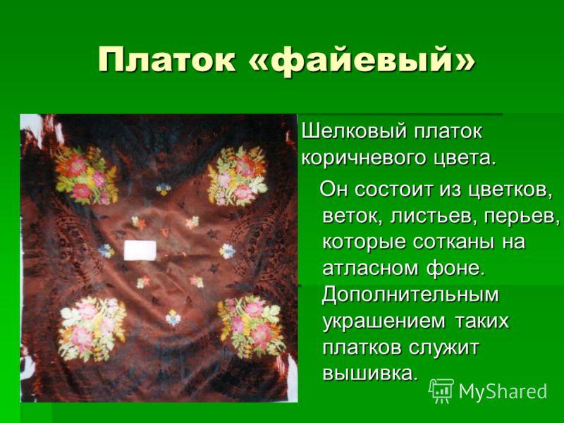 Платок «файевый» Шелковый платок коричневого цвета. Он состоит из цветков, веток, листьев, перьев, которые сотканы на атласном фоне. Дополнительным украшением таких платков служит вышивка. Он состоит из цветков, веток, листьев, перьев, которые соткан