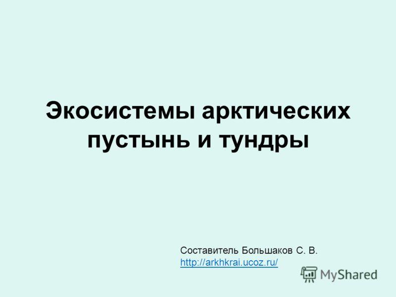 Экосистемы арктических пустынь и тундры Составитель Большаков С. В. http://arkhkrai.ucoz.ru/