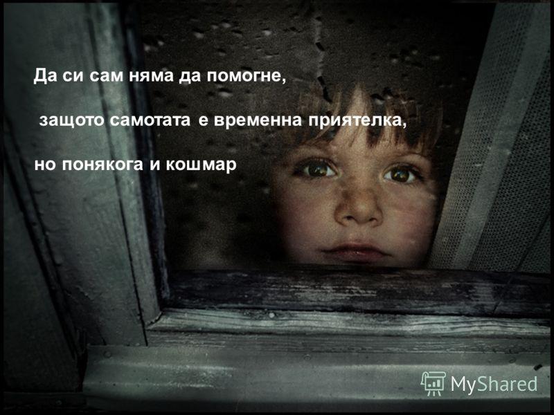 Да си сам няма да помогне, защото самотата е временна приятелка, но понякога и кошмар