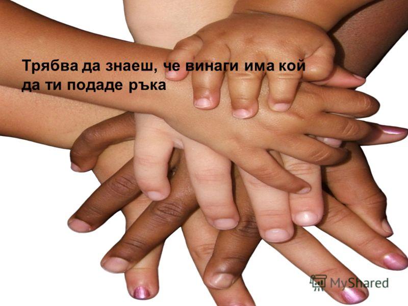 Трябва да знаеш, че винаги има кой да ти подаде ръка