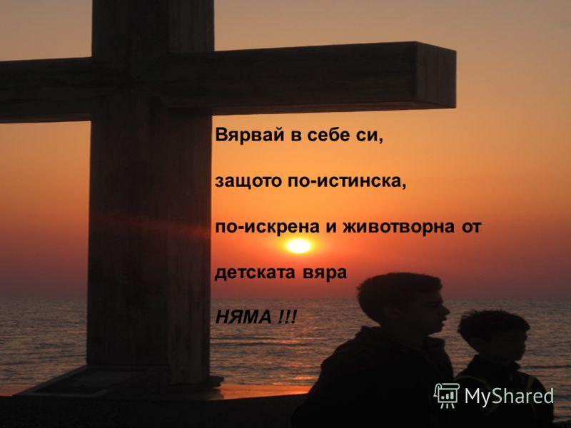Вярвай в себе си, защото по-истинска, по-искрена и животворна от детската вяра НЯМА !!!