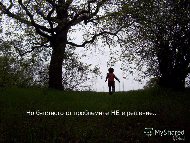 Но бягството от проблемите НЕ е решение...