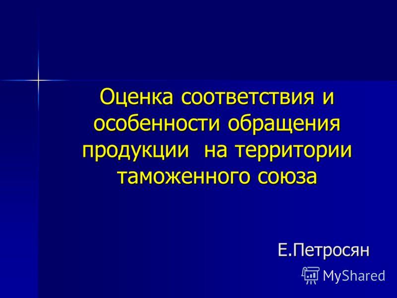 Оценка соответствия и особенности обращения продукции на территории таможенного союза Е.Петросян