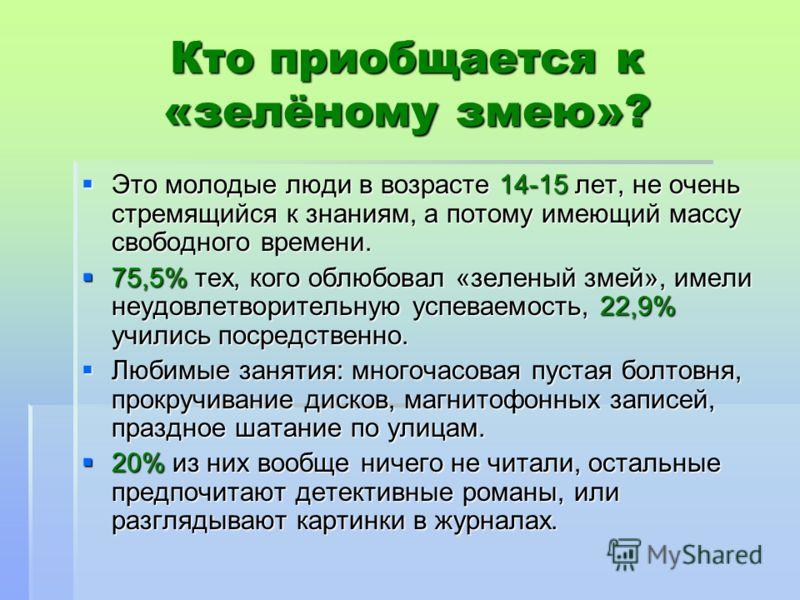 Кто приобщается к «зелёному змею»? Это молодые люди в возрасте 14-15 лет, не очень стремящийся к знаниям, а потому имеющий массу свободного времени. Это молодые люди в возрасте 14-15 лет, не очень стремящийся к знаниям, а потому имеющий массу свободн