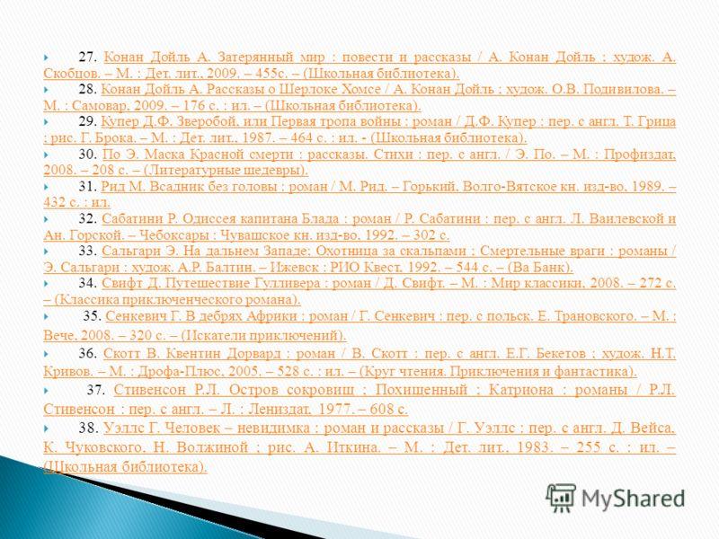 27. Конан Дойль А. Затерянный мир : повести и рассказы / А. Конан Дойль ; худож. А. Скобцов. – М. : Дет. лит., 2009. – 455с. – (Школьная библиотека).Конан Дойль А. Затерянный мир : повести и рассказы / А. Конан Дойль ; худож. А. Скобцов. – М. : Дет.