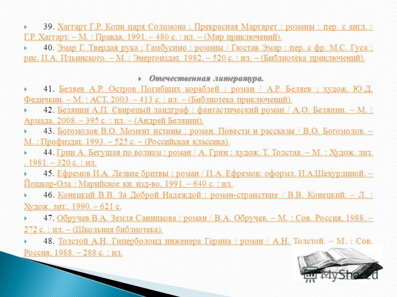 39. Хаггарт Г.Р. Копи царя Соломона ; Прекрасная Маргарет : романы : пер. с англ. / Г.Р. Хаггарт. – М. : Правда, 1991. – 480 с. : ил. – (Мир приключений).Хаггарт Г.Р. Копи царя Соломона ; Прекрасная Маргарет : романы : пер. с англ. / Г.Р. Хаггарт. –