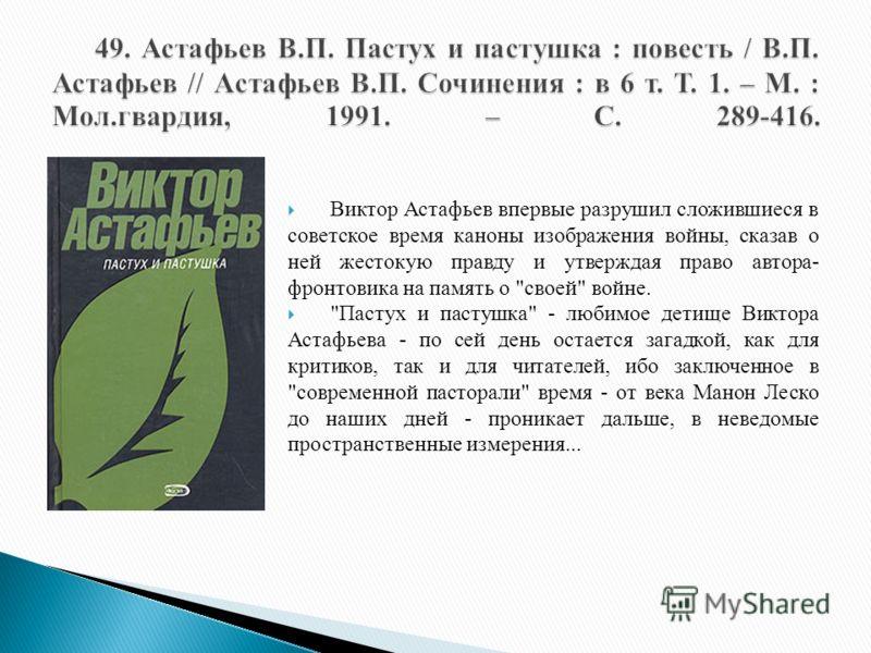 Виктор Астафьев впервые разрушил сложившиеся в советское время каноны изображения войны, сказав о ней жестокую правду и утверждая право автора- фронтовика на память о