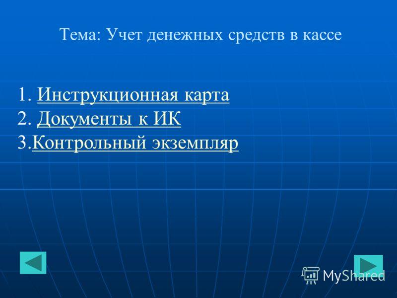 Тема: Учет денежных средств в кассе 1. Инструкционная картаИнструкционная карта 2. Документы к ИКДокументы к ИК 3.Контрольный экземплярКонтрольный экземпляр