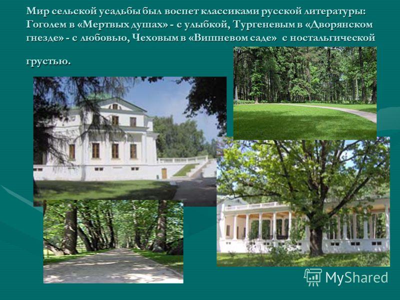 Мир сельской усадьбы был воспет классиками русской литературы: Гоголем в «Мертвых душах» - с улыбкой, Тургеневым в «Дворянском гнезде» - с любовью, Чеховым в «Вишневом саде» с ностальгической грустью.