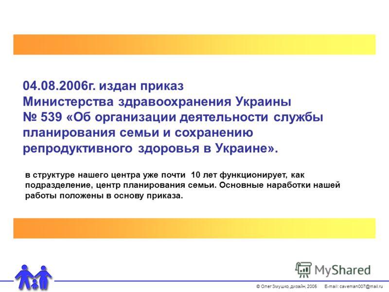 © Олег Змушко, дизайн, 2005 E-mail: caveman007@mail.ru 04.08.2006г. издан приказ Министерства здравоохранения Украины 539 «Об организации деятельности службы планирования семьи и сохранению репродуктивного здоровья в Украине». в структуре нашего цент