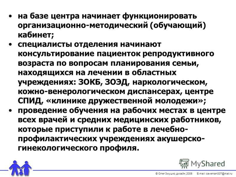 © Олег Змушко, дизайн, 2005 E-mail: caveman007@mail.ru на базе центра начинает функционировать организационно-методический (обучающий) кабинет; специалисты отделения начинают консультирование пациенток репродуктивного возраста по вопросам планировани