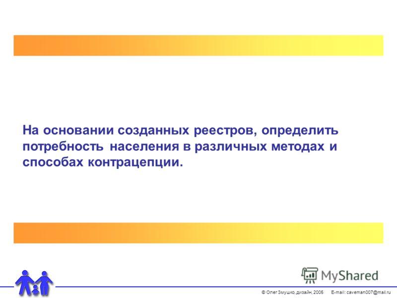 © Олег Змушко, дизайн, 2005 E-mail: caveman007@mail.ru На основании созданных реестров, определить потребность населения в различных методах и способах контрацепции.