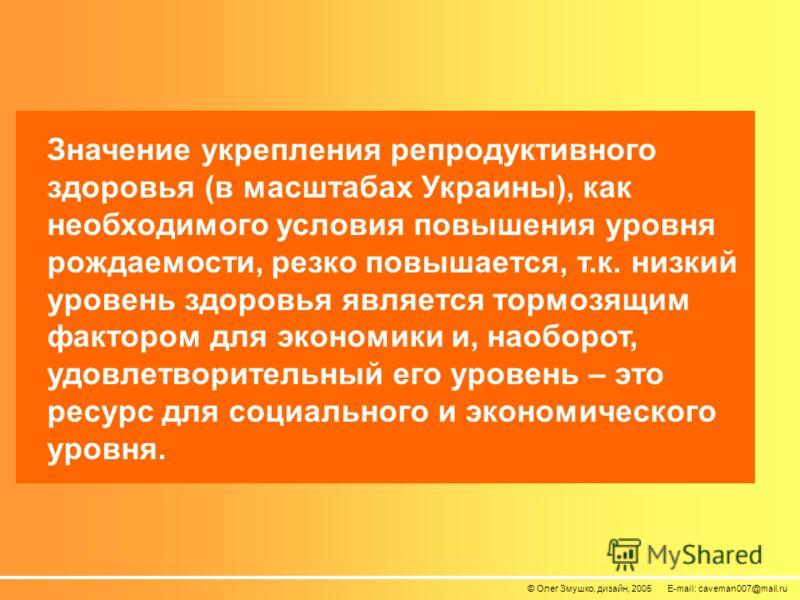 © Олег Змушко, дизайн, 2005 E-mail: caveman007@mail.ru Значение укрепления репродуктивного здоровья (в масштабах Украины), как необходимого условия повышения уровня рождаемости, резко повышается, т.к. низкий уровень здоровья является тормозящим факто