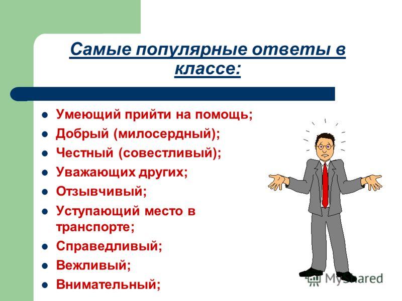 Самые популярные ответы в классе: Умеющий прийти на помощь; Добрый (милосердный); Честный (совестливый); Уважающих других; Отзывчивый; Уступающий место в транспорте; Справедливый; Вежливый; Внимательный;