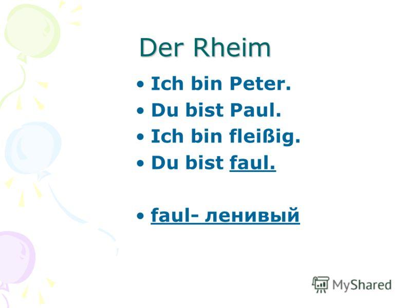 Der Rheim Ich bin Peter. Du bist Paul. Ich bin fleißig. Du bist faul. faul- ленивый