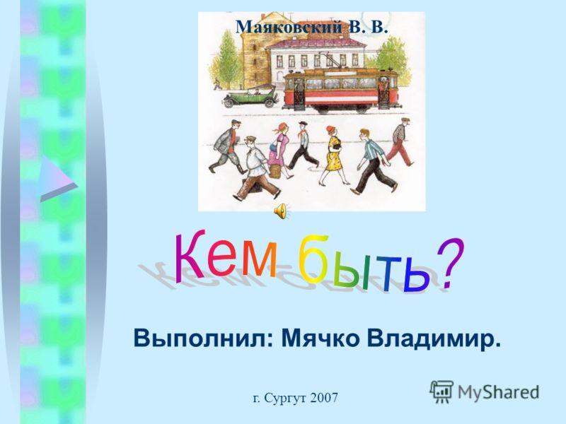 Выполнил: Мячко Владимир. г. Сургут 2007 Маяковский В. В.