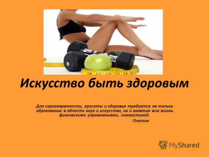 Искусство быть здоровым Для соразмеренности, красоты и здоровья требуется не только образование в области наук и искусства, но и занятия всю жизнь физическими упражнениями, гимнастикой. Платон