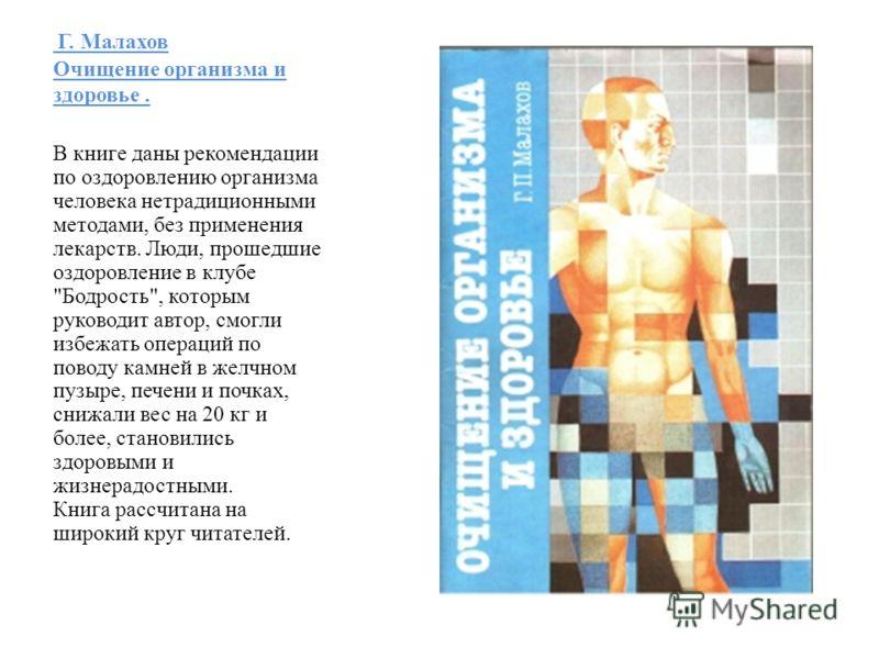 Г. Малахов Очищение организма и здоровье. В книге даны рекомендации по оздоровлению организма человека нетрадиционными методами, без применения лекарств. Люди, прошедшие оздоровление в клубе