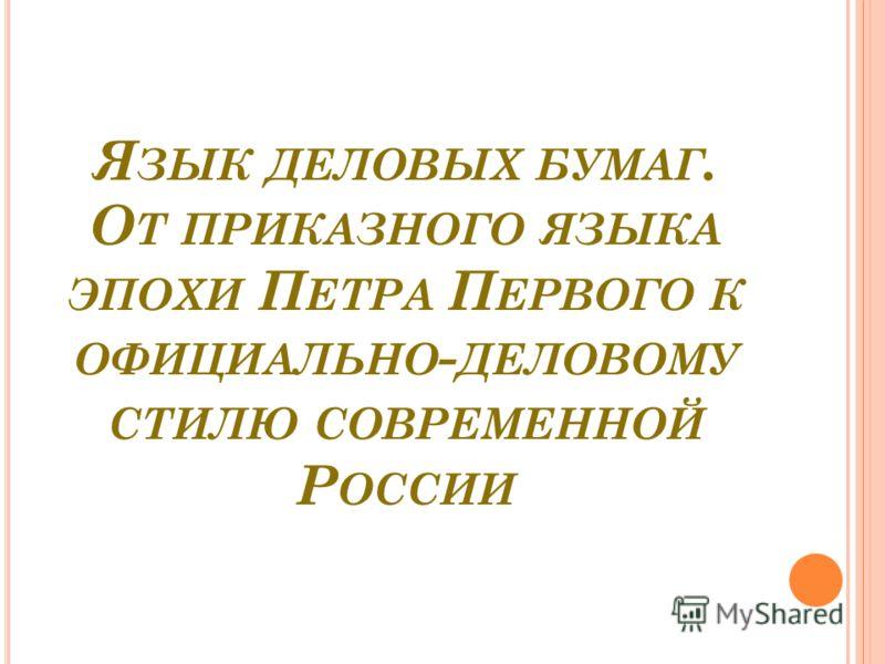 Я ЗЫК ДЕЛОВЫХ БУМАГ. О Т ПРИКАЗНОГО ЯЗЫКА ЭПОХИ П ЕТРА П ЕРВОГО К ОФИЦИАЛЬНО - ДЕЛОВОМУ СТИЛЮ СОВРЕМЕННОЙ Р ОССИИ