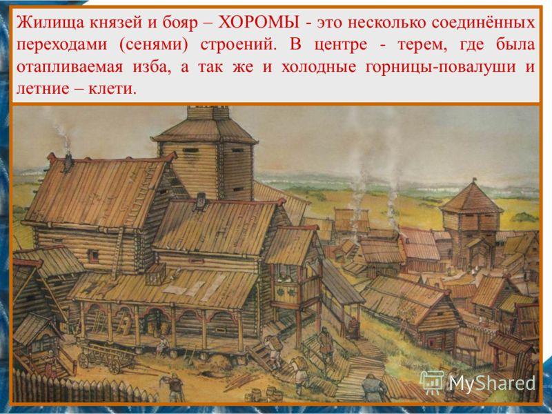 Жилища князей и бояр – ХОРОМЫ - это несколько соединённых переходами (сенями) строений. В центре - терем, где была отапливаемая изба, а так же и холодные горницы-повалуши и летние – клети.