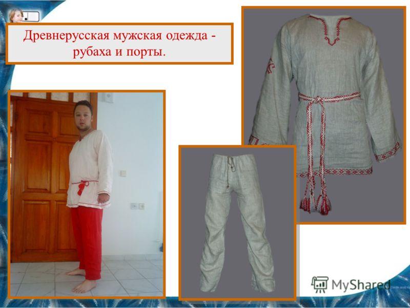 Древнерусская мужская одежда - рубаха и порты.